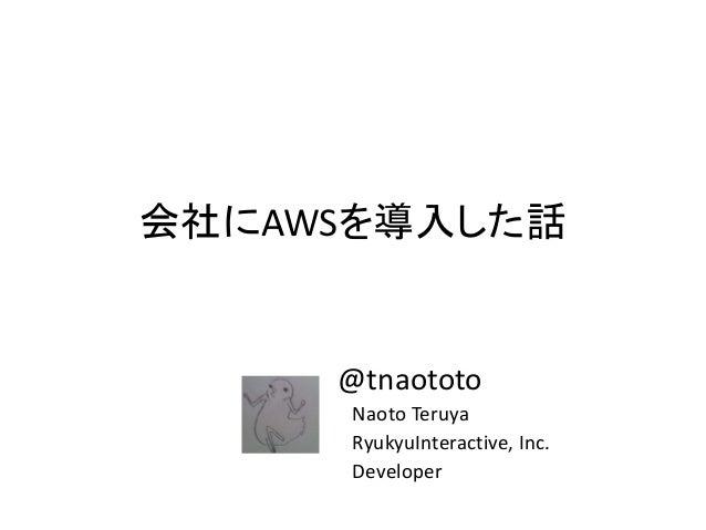 会社にAWSを導入した話 @tnaototo Naoto Teruya RyukyuInteractive, Inc. Developer