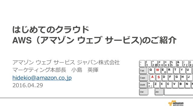 はじめてのクラウド AWS(アマゾン ウェブ サービス)のご紹介 アマゾン ウェブ サービス ジャパン株式会社 マーケティング本部長 小島 英揮 hidekio@amazon.co.jp 2016.04.29 A W S