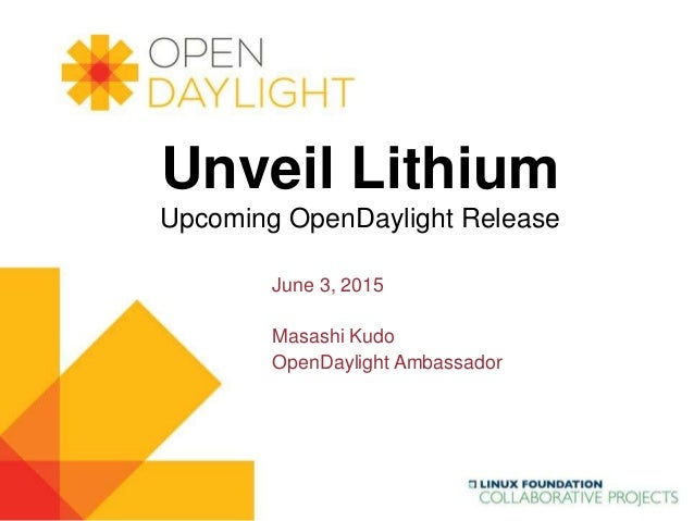www.opendaylight.org Unveil Lithium Upcoming OpenDaylight Release June 3, 2015 Masashi Kudo OpenDaylight Ambassador