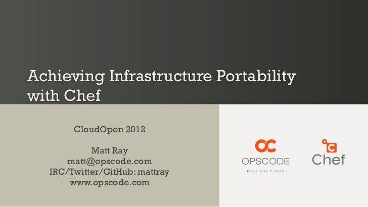 Achieving Infrastructure Portabilitywith Chef        CloudOpen 2012            Matt Ray       matt@opscode.com   IRC/Twitt...