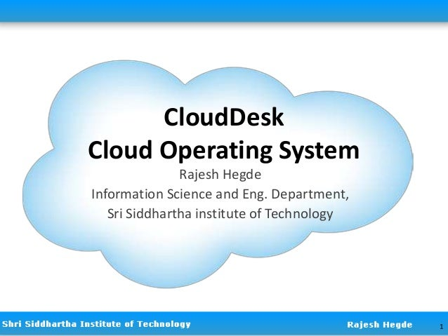 CloudDesk Cloud Operating System Rajesh Hegde Information Science and Eng. Department, Sri Siddhartha institute of Technol...