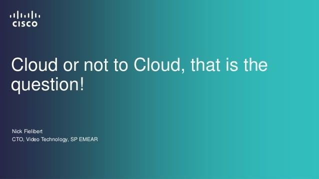 Cloud or not to Cloud, that is the question! Nick Fielibert CTO, Video Technology, SP EMEAR