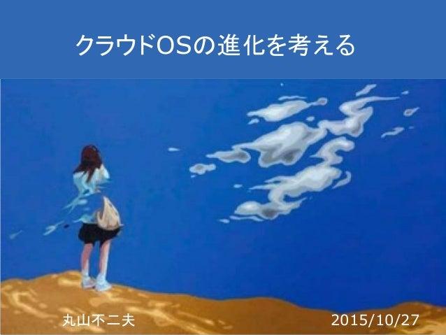 クラウドOSの進化を考える 丸山不二夫 2015/10/27