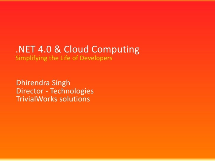 .NET 4.0 & Cloud ComputingSimplifying the Life of Developers <br />Dhirendra Singh<br />Director - Technologies<br />Trivi...
