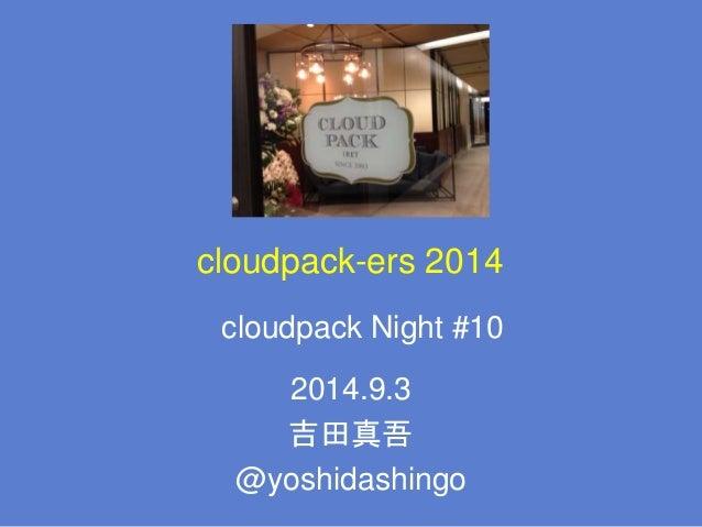 cloudpack-ers 2014 2014.9.3 吉田真吾 @yoshidashingo cloudpack Night #10