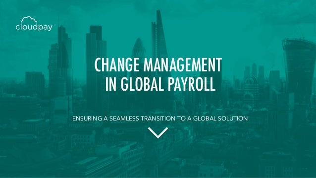 ENSURING A SEAMLESS TRANSITION TO A GLOBAL SOLUTION CHANGE MANAGEMENT IN GLOBAL PAYROLL
