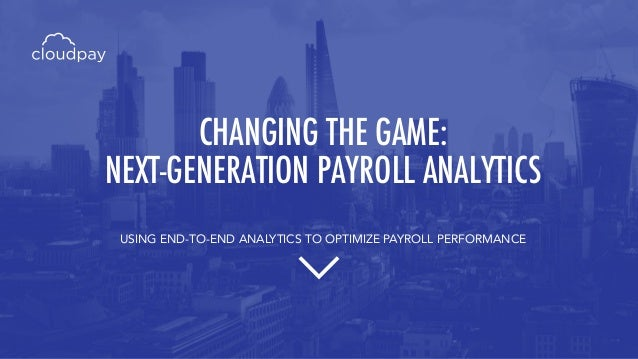 CHANGING THE GAME: NEXT-GENERATION PAYROLL ANALYTICS USING END-TO-END ANALYTICS TO OPTIMIZE PAYROLL PERFORMANCE