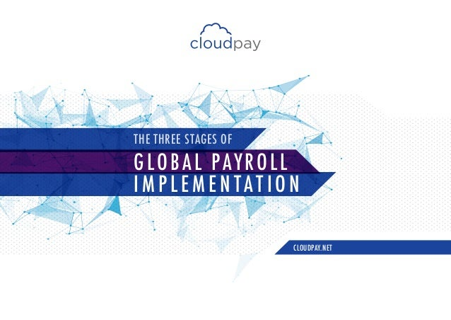 GLOBAL PAYROLL I M P L E M E N TAT I O N CLOUDPAY.NET THE THREE STAGES OF