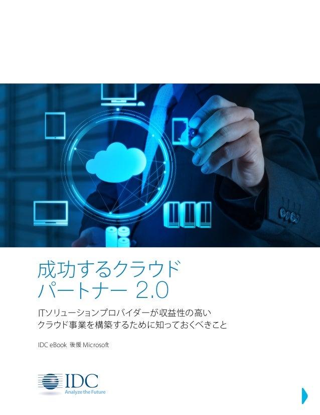 成功するクラウド パートナー 2.0 ITソリューションプロバイダーが収益性の高い クラウド事業を構築するために知っておくべきこと IDC eBook 後援 Microsoft