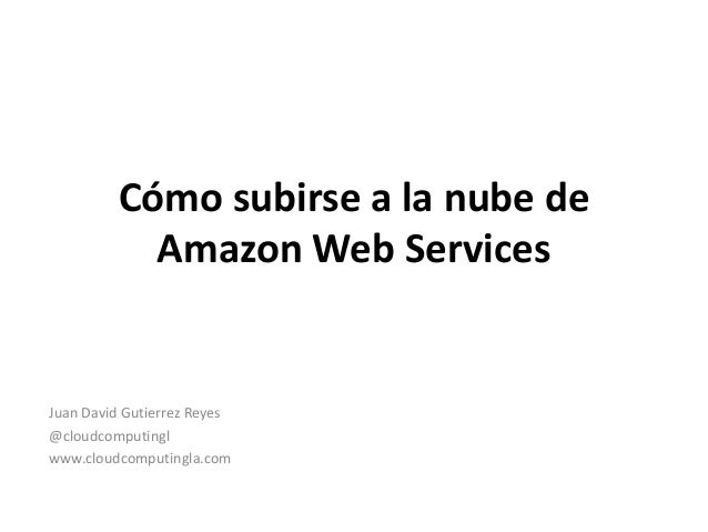 Cómo subirse a la nube de Amazon Web Services Juan David Gutierrez Reyes @cloudcomputingl www.cloudcomputingla.com