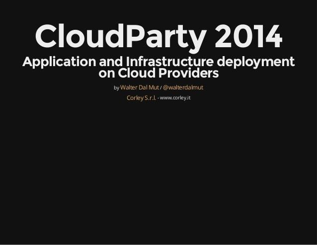 CloudParty 2014 Application and Infrastructure deployment on Cloud Providers by / - www.corley.it Walter Dal Mut @walterda...