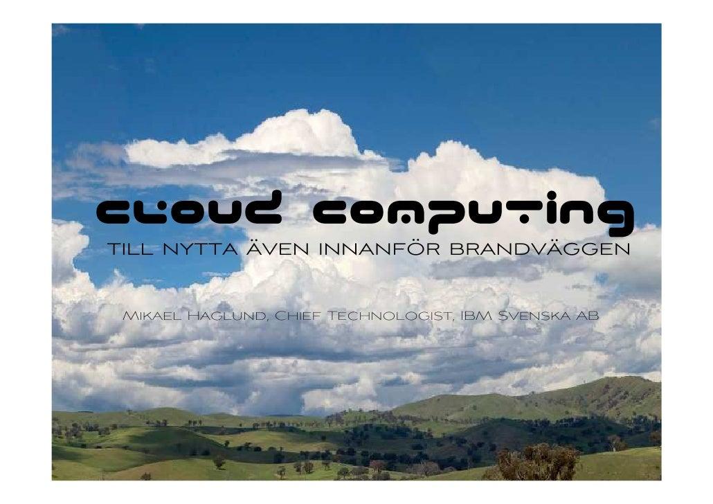 Cloud Computing     till nytta även innanför brandväggen       Mikael Haglund, Chief Technologist, IBM Svenska AB     1   ...