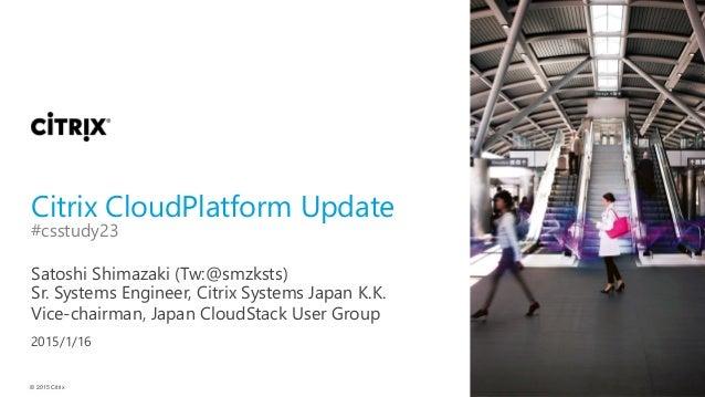 © 2015 Citrix Citrix CloudPlatform Update Satoshi Shimazaki (Tw:@smzksts) #csstudy23 Sr. Systems Engineer, Citrix Systems ...