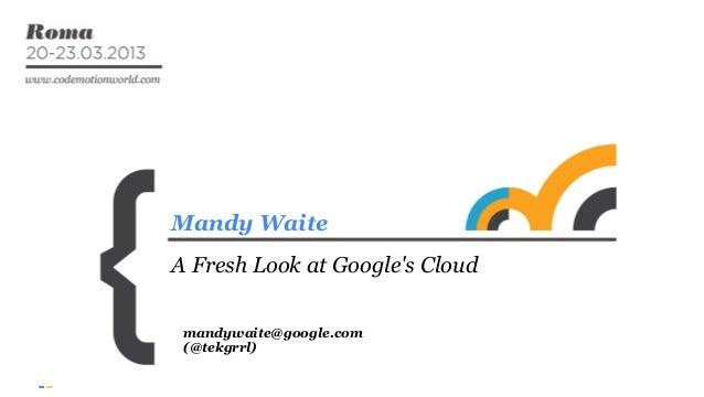 Mandy Waite A Fresh Look at Google's Cloud mandywaite@google.com (@tekgrrl)