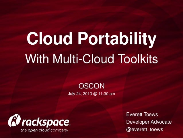 With Multi-Cloud Toolkits Cloud Portability Everett Toews Developer Advocate @everett_toews OSCON July 24, 2013 @ 11:30 am