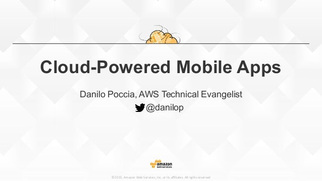 ©2015, Amazon Web Services, Inc. or its affiliates. All rights reserved Cloud-Powered Mobile Apps Danilo Poccia, A...