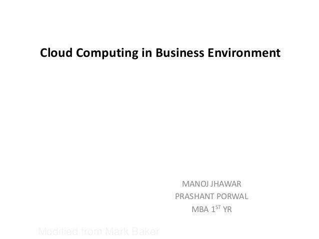 Cloud Computing in Business Environment MANOJ JHAWAR PRASHANT PORWAL MBA 1ST YR Modified from Mark Baker