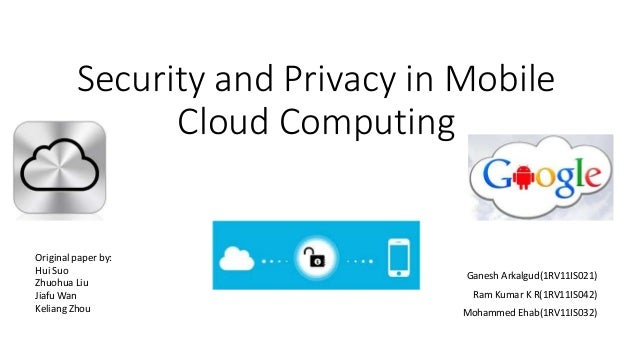 Security and Privacy in Mobile  Cloud Computing  Ganesh Arkalgud(1RV11IS021)  Ram Kumar K R(1RV11IS042)  Mohammed Ehab(1RV...