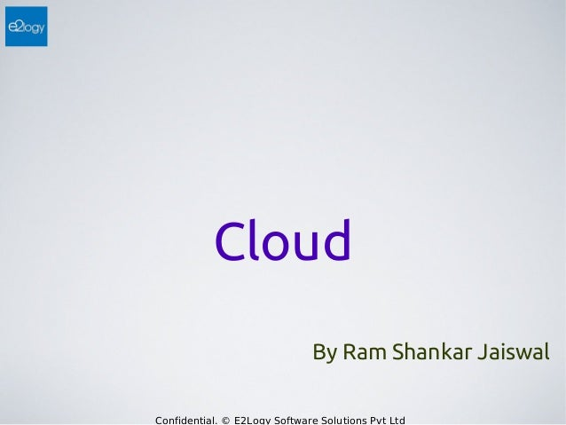 Cloud By Ram Shankar Jaiswal Confidential. © E2Logy Software Solutions Pvt Ltd