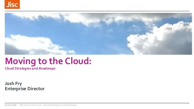 Moving to the Cloud: Cloud Strategies and Roadmaps Josh Fry Enterprise Director 07/12/2018 Moving to the Cloud - Cloud Str...