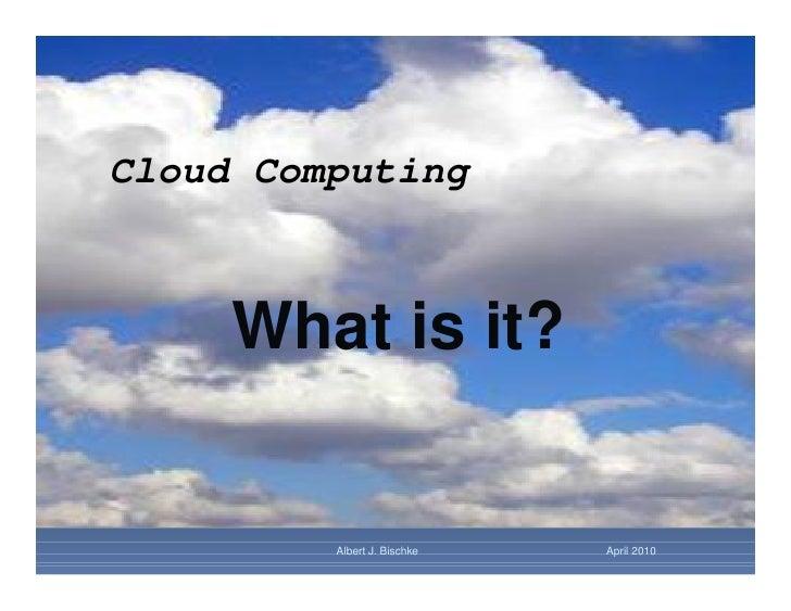 Cloud Computing     What is it?         Albert J. Bischke   April 2010