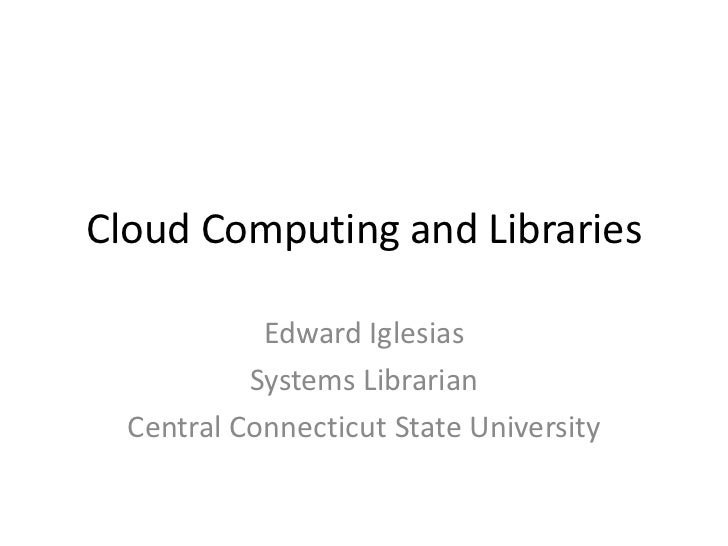 Cloud Computing and Libraries            Edward Iglesias           Systems Librarian  Central Connecticut State University