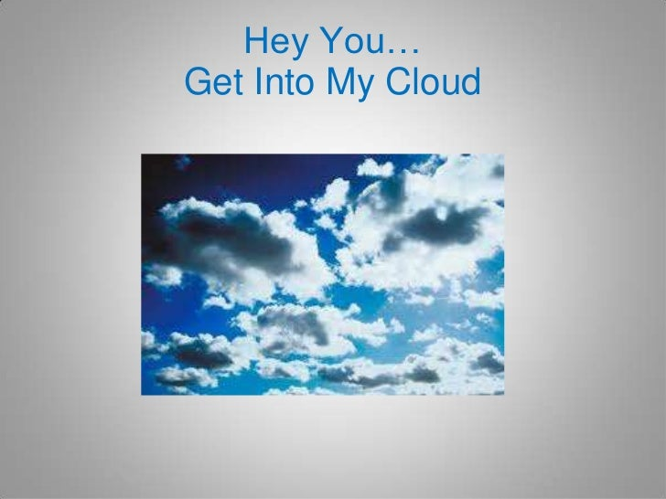 Hey You…Get Into My Cloud<br />
