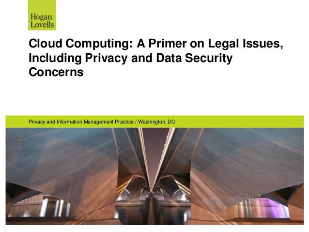 Cloud Computing: A Primer on Legal Issues, Including Privacy and Data Security Concerns Privacy and Information Management...