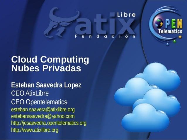 Cloud ComputingNubes PrivadasEsteban Saavedra LopezCEO AtixLibreCEO Opentelematicsesteban.saavera@atixlibre.orgestebansaav...