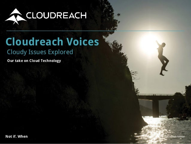 Copyright ©2015 Cloudreach limitedNot if. When Cloudreach Voices Cloudy Issues Explored Our take on Cloud Technology