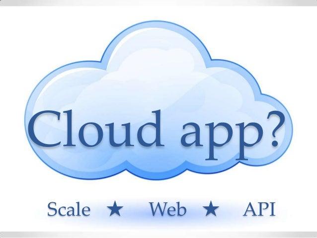 Cloud app?Scale ★ Web ★ API