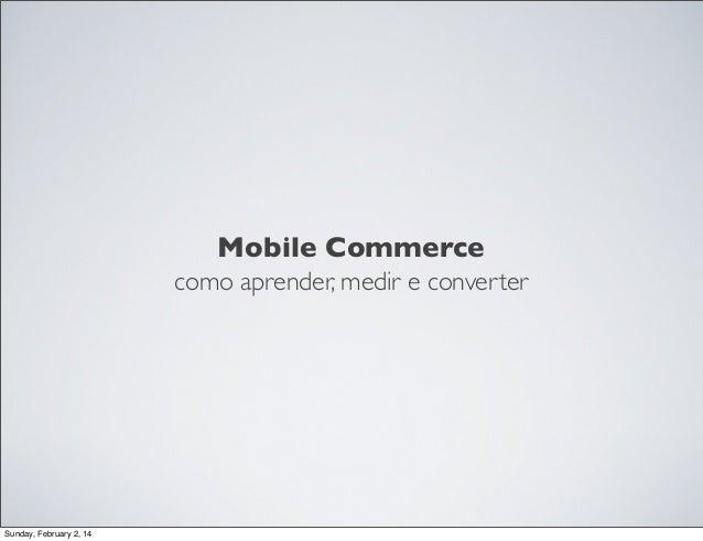 Mobile Commerce como aprender, medir e converter  Sunday, February 2, 14