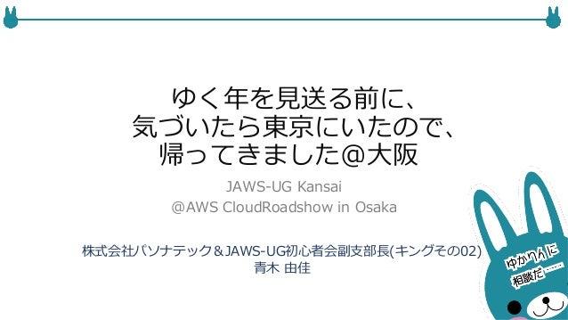 ゆく年年を⾒見見送る前に、  気づいたら東京にいたので、  帰ってきました@⼤大阪  JAWS-‐‑‒UG Kansai  @AWS CloudRoadshow in Osaka  株式会社パソナテック&JAWS-‐‑‒UG初⼼心者会副⽀支部⻑...