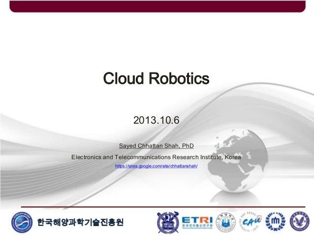 한국해양과학기술진흥원 Cloud Robotics 2013.10.6 Sayed Chhattan Shah, PhD Electronics and Telecommunications Research Institute, Korea...
