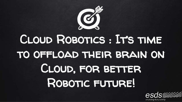 Cloud Robotics : It's time to offload their brain on Cloud, for better Robotic future!