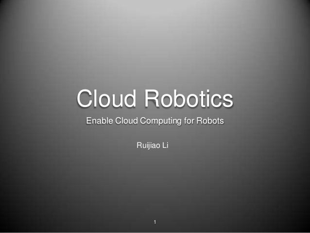 Cloud RoboticsEnable Cloud Computing for Robots            Ruijiao Li                 1