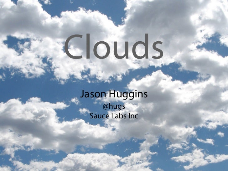 CloudsJason Huggins    @hugs Sauce Labs Inc