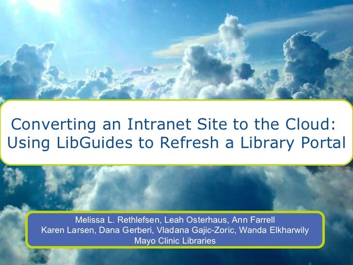 Converting an Intranet Site to the Cloud:  Using LibGuides to Refresh a Library Portal Melissa L. Rethlefsen, Leah Osterha...