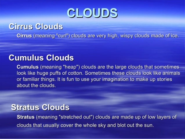 "Cirrus Clouds  Cirrus (meaning ""curl"") clouds are very high,  wispy clouds made of ice.   Cumulus Clouds  Cumulus (meaning..."