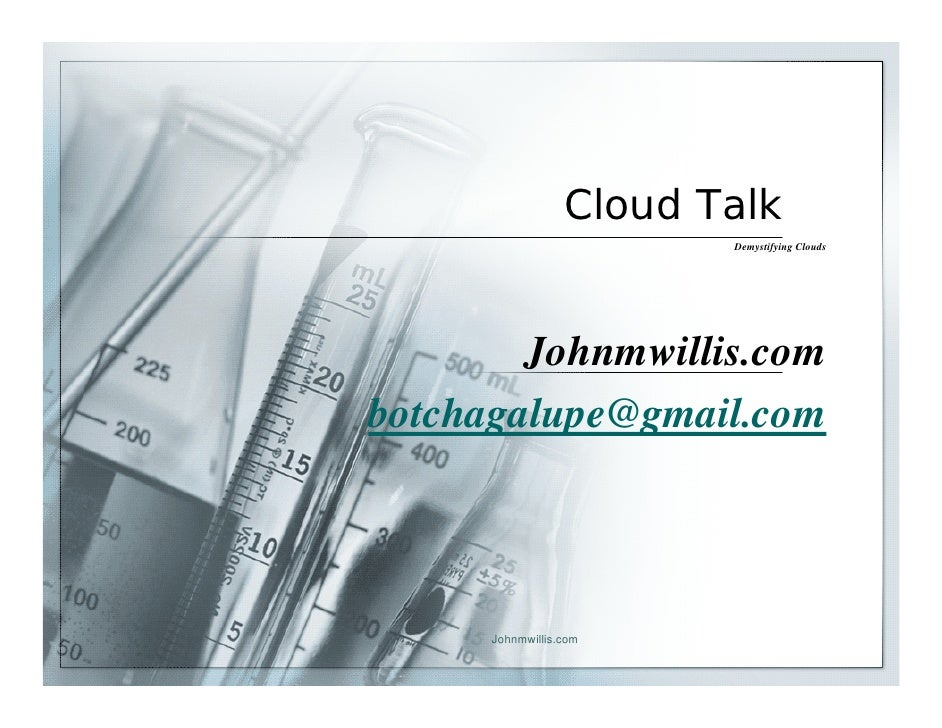 Cloud Talk                          Demystifying Clouds             Johnmwillis.com botchagalupe@gmail.com           Johnm...