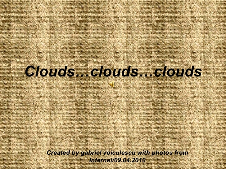 Clouds…clouds…clouds Created by gabriel voiculescu with photos from Internet/09.04.2010
