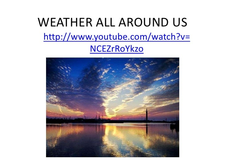WEATHER ALL AROUND US<br />http://www.youtube.com/watch?v=NCEZrRoYkzo<br />