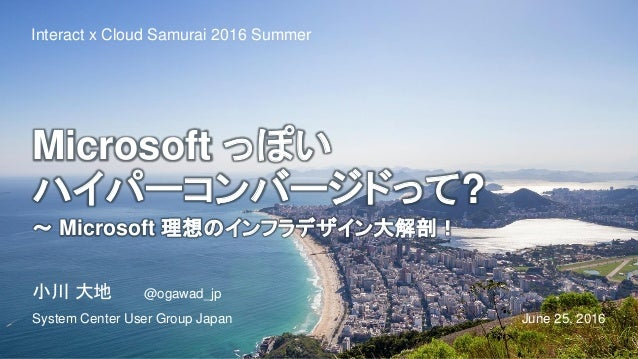 Microsoft っぽい ハイパーコンバージドって? ~ Microsoft 理想のインフラデザイン大解剖! June 25, 2016 Interact x Cloud Samurai 2016 Summer 小川 大地 @ogawad_j...
