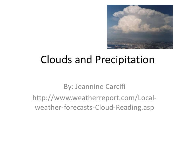 Clouds and Precipitation         By: Jeannine Carcifihttp://www.weatherreport.com/Local- weather-forecasts-Cloud-Reading.asp