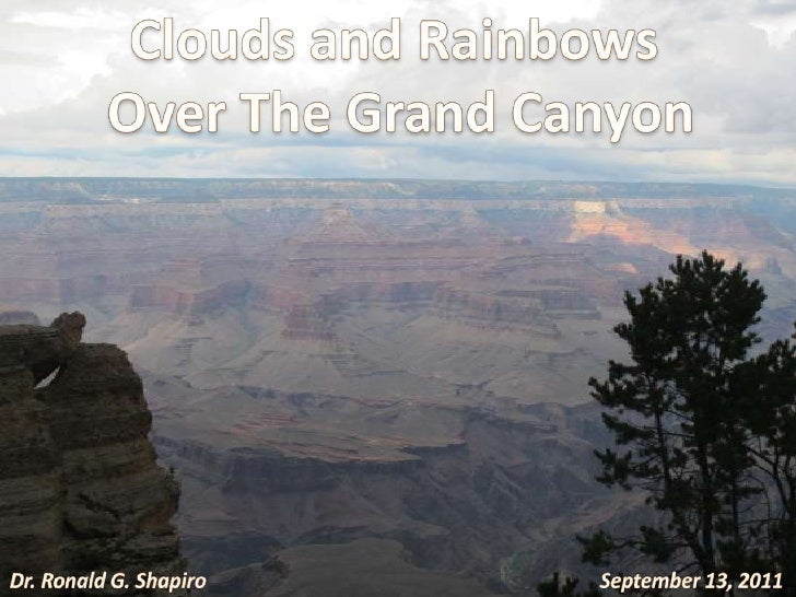 Clouds and Rainbows<br /> Over The Grand Canyon<br />September 13, 2011<br />Dr. Ronald G. Shapiro<br />