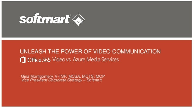 UNLEASH THE POWER OF VIDEO COMMUNICATION Gina Montgomery, V-TSP, MCSA, MCTS, MCP Vice President Corporate Strategy – Softm...