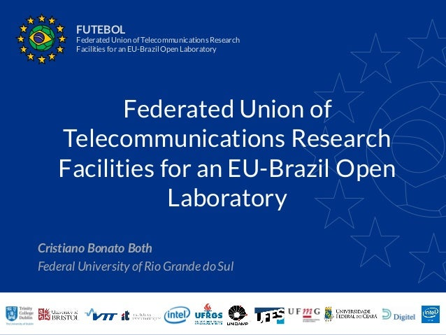 Federated Union of Telecommunications Research Facilities for an EU-Brazil Open Laboratory Cristiano Bonato Both Federal U...