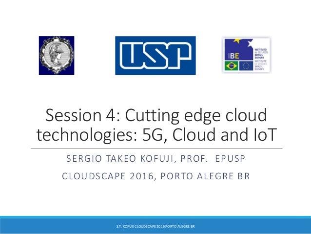 Session 4: Cutting edge cloud technologies: 5G, Cloud and IoT SERGIO TAKEO KOFUJI, PROF. EPUSP CLOUDSCAPE 2016, PORTO ALEG...