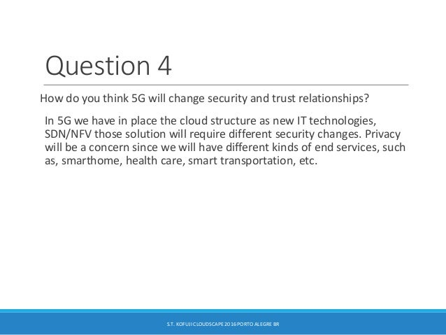 Question 4 How do you think 5G will change security and trust relationships? In 5G we have in place the cloud structure as...
