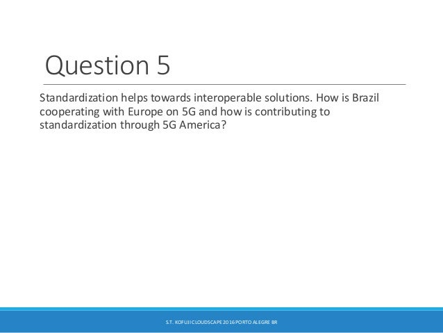 Question 5 Standardization helps towards interoperable solutions. How is Brazil cooperating with Europe on 5G and how is c...